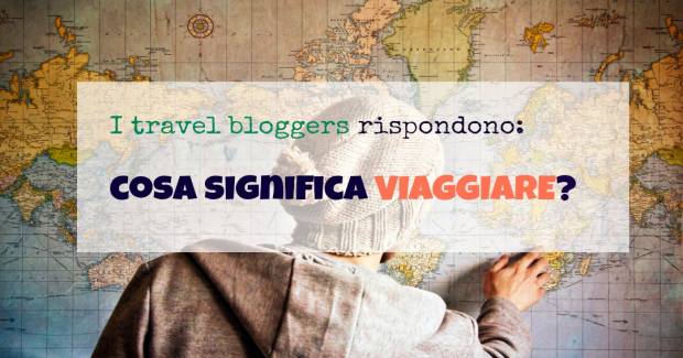 I bloggers rispondono: cosa significa viaggiare?