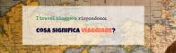 Cosa significa VIAGGIARE. I travel bloggers rispondono!